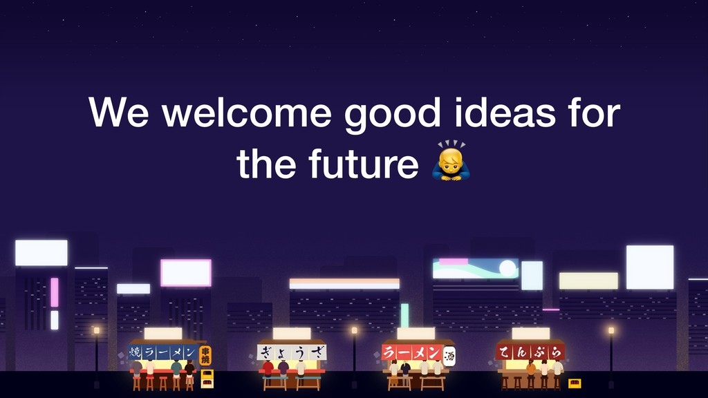We welcome good ideas for the future