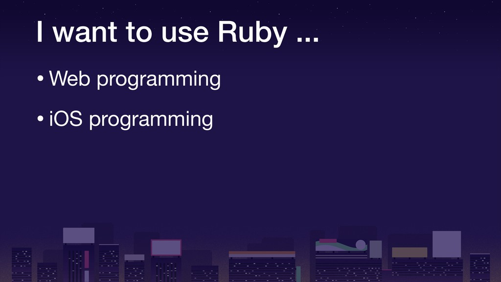 I want to use Ruby ... •Web programming  •iOS p...