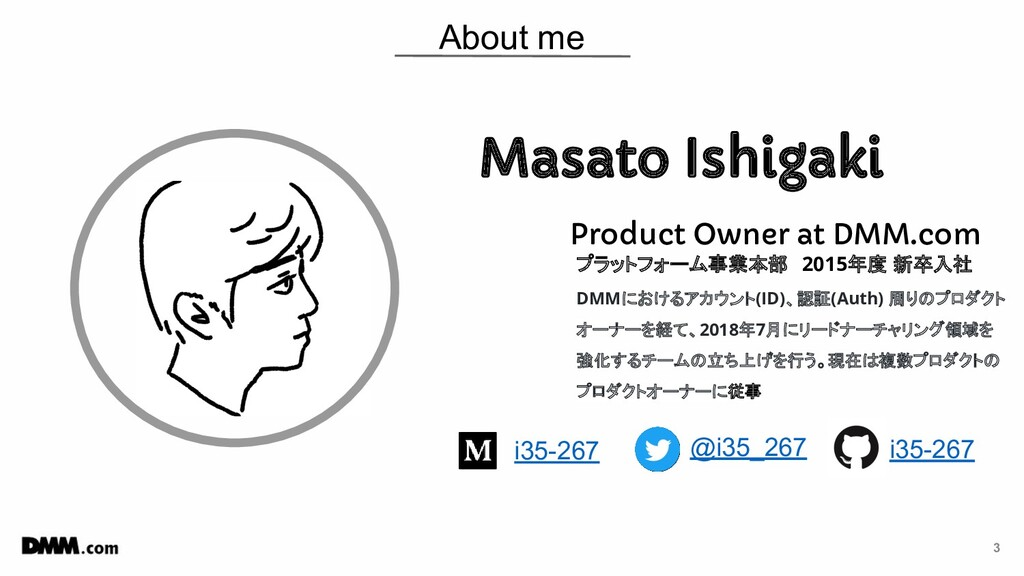 3 About me Masato Ishigaki Product Owner at DMM...