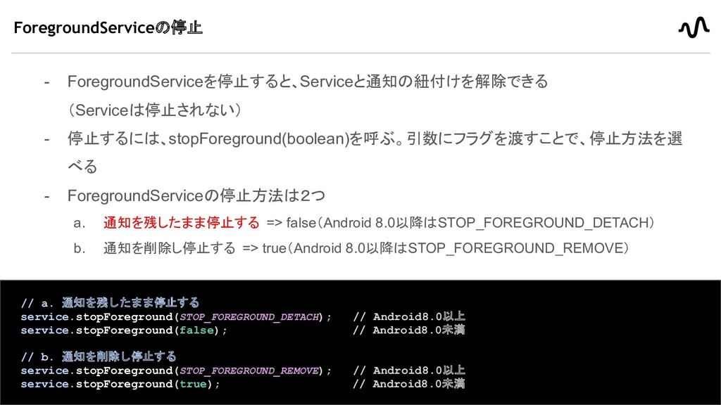 - ForegroundServiceを停止すると、Serviceと通知の紐付けを解除できる ...