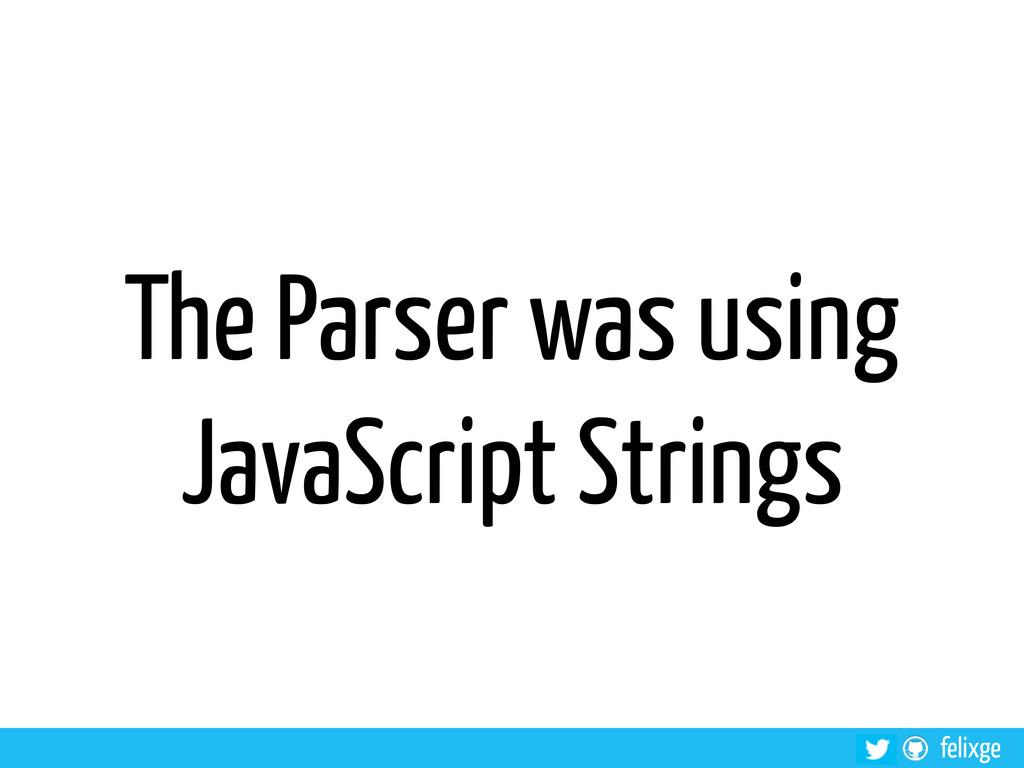 felixge The Parser was using JavaScript Strings