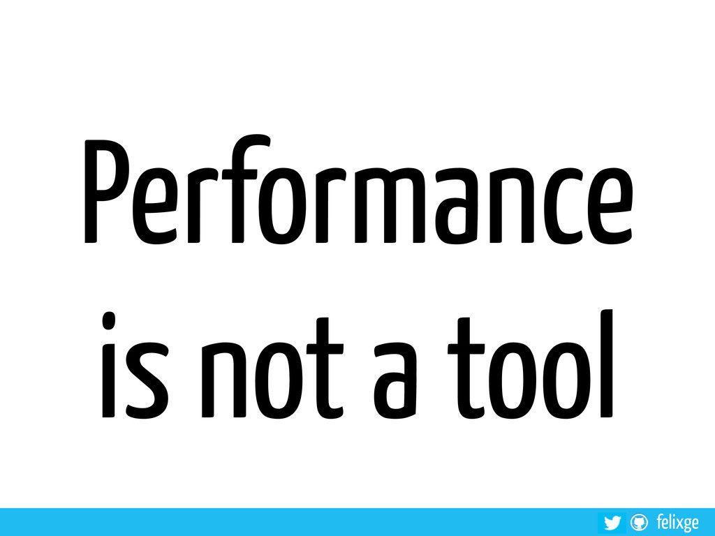 felixge Performance is not a tool