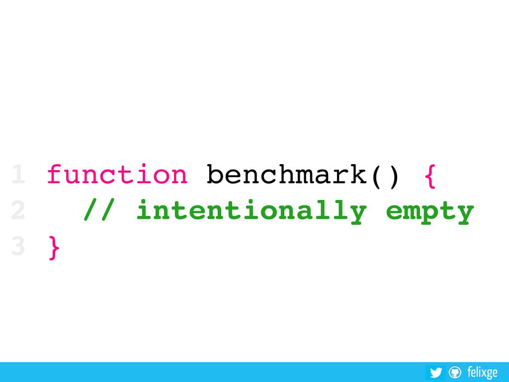 felixge 1 function benchmark() { 2 // intention...