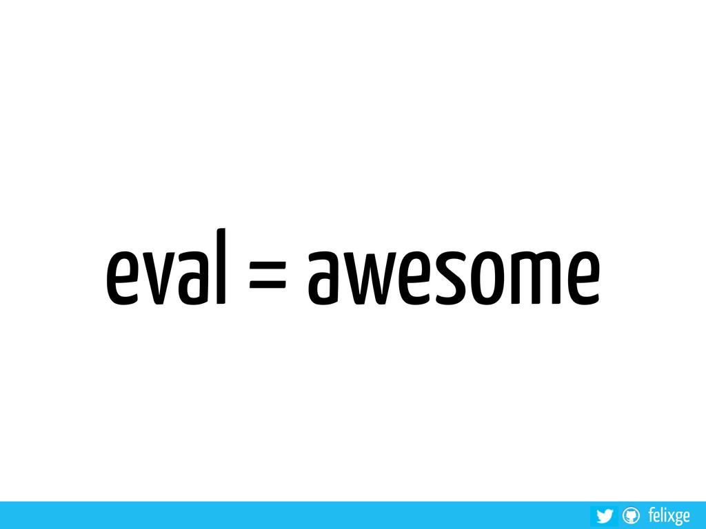 @felixge felixge eval = awesome
