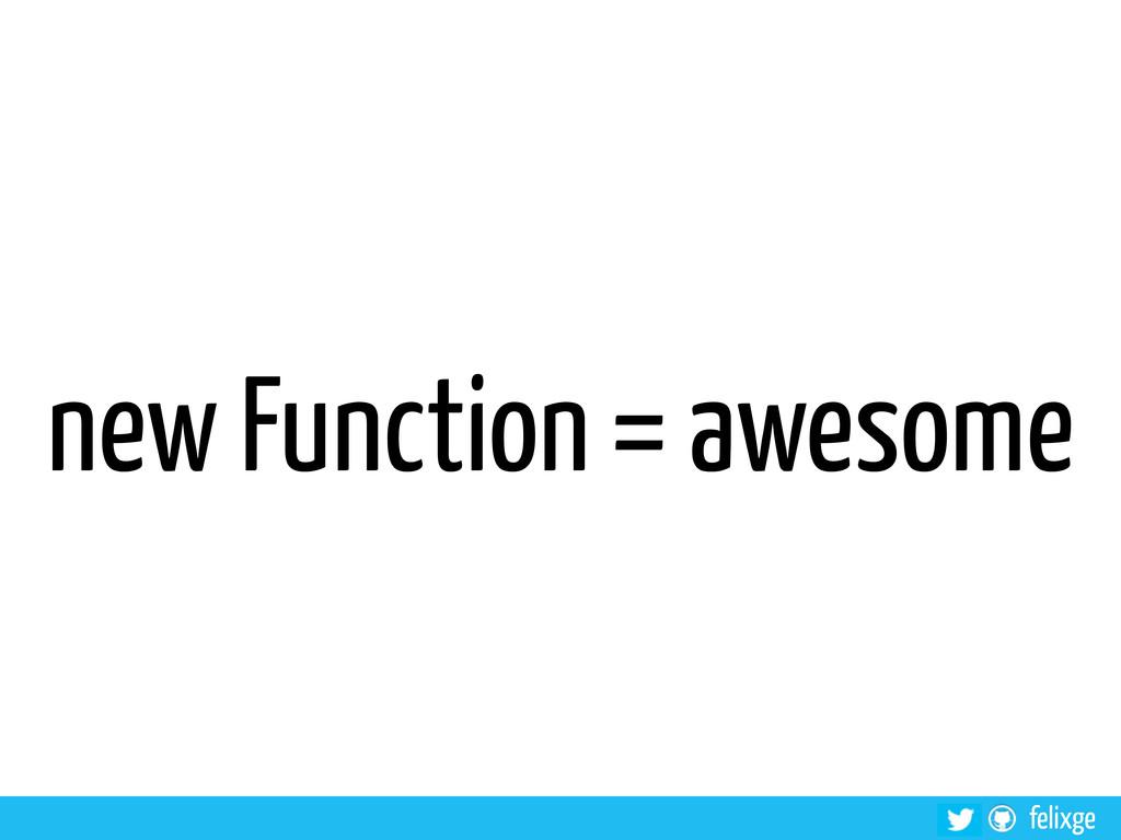 @felixge felixge new Function = awesome