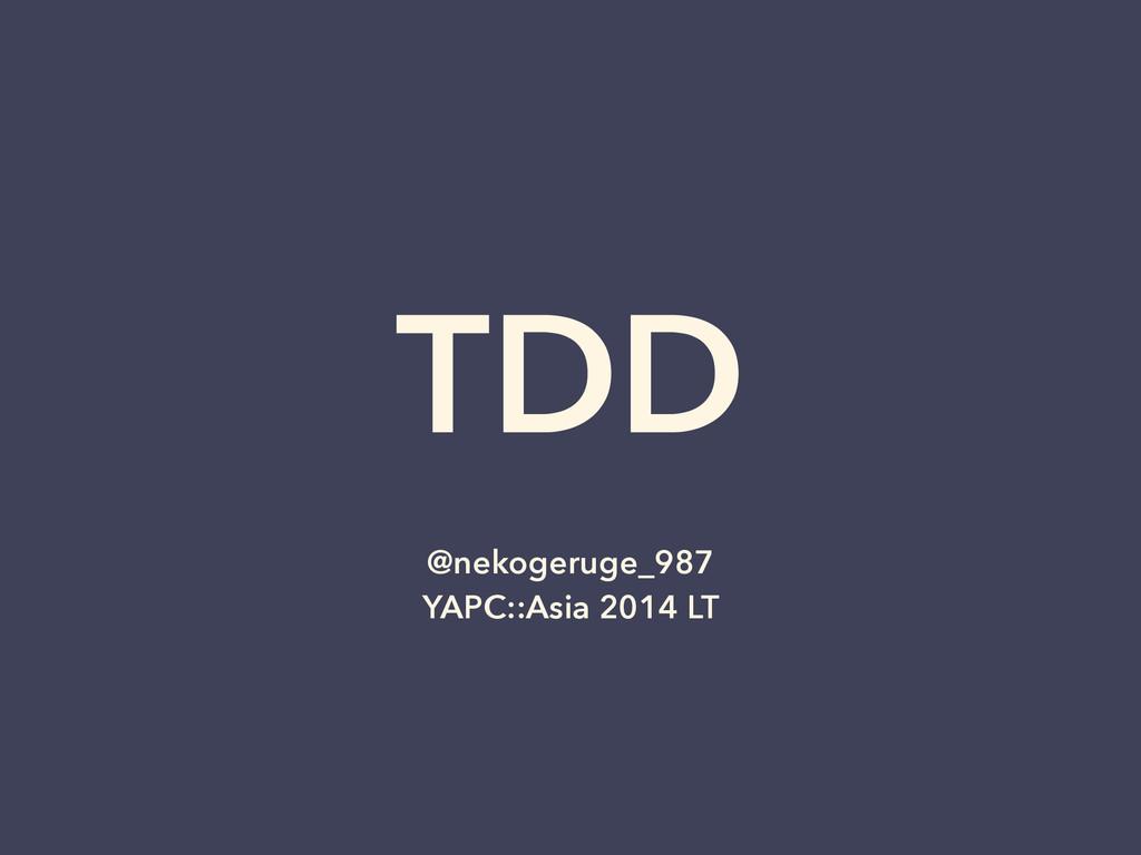 TDD @nekogeruge_987 YAPC::Asia 2014 LT