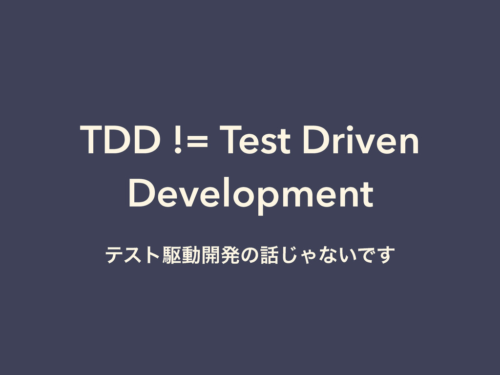 TDD != Test Driven Development ςετۦಈ։ൃͷ͡Όͳ͍Ͱ͢