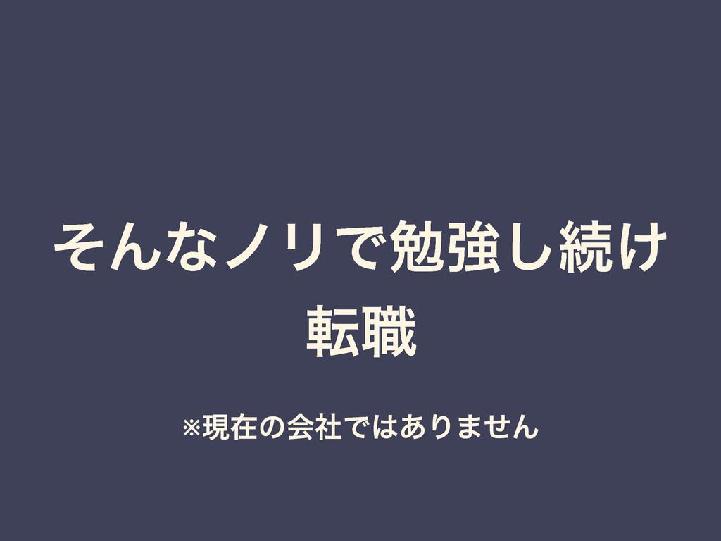 ͦΜͳϊϦͰษڧ͠ଓ͚ స৬ ※ݱࡏͷձࣾͰ͋Γ·ͤΜ