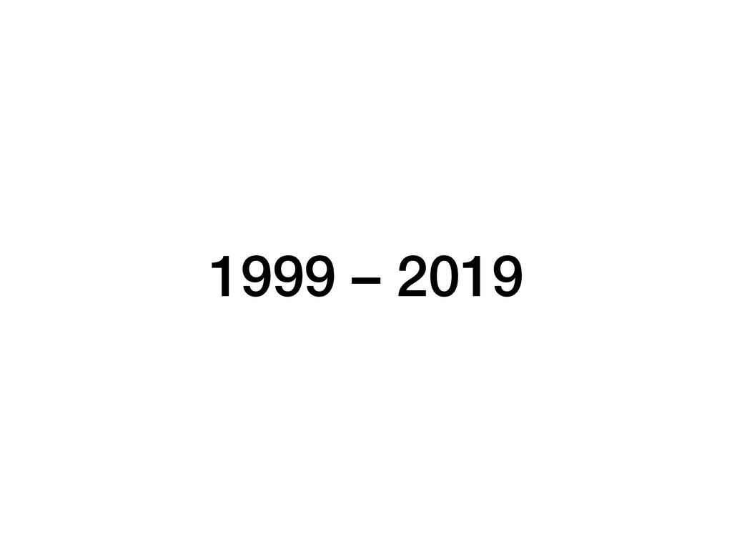 1999 – 2019