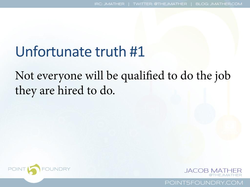 Unfortunate truth #1  Not everyone wil...