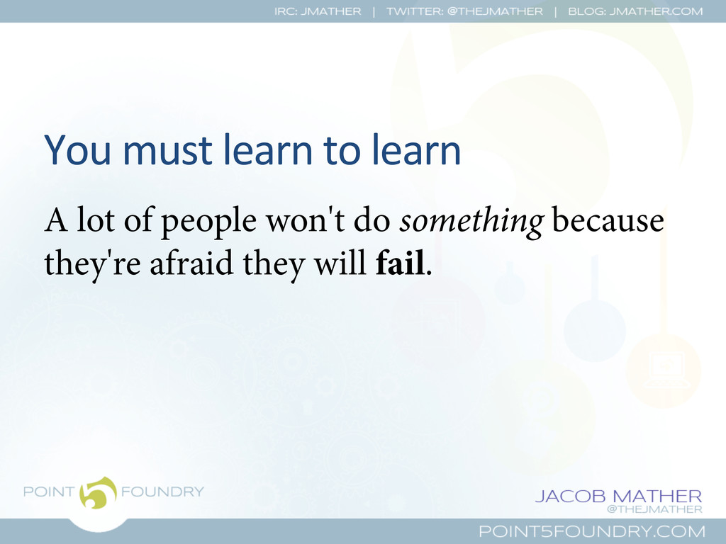 You must learn to learn  A lot o...