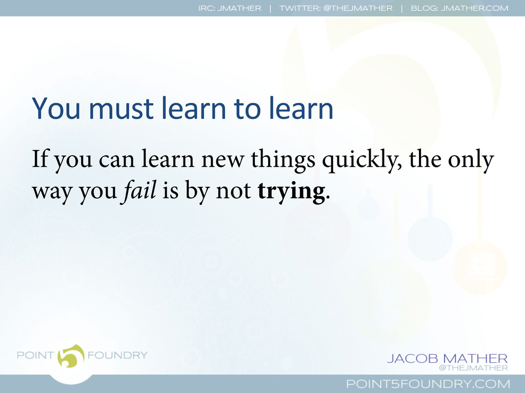 You must learn to learn  If you ...