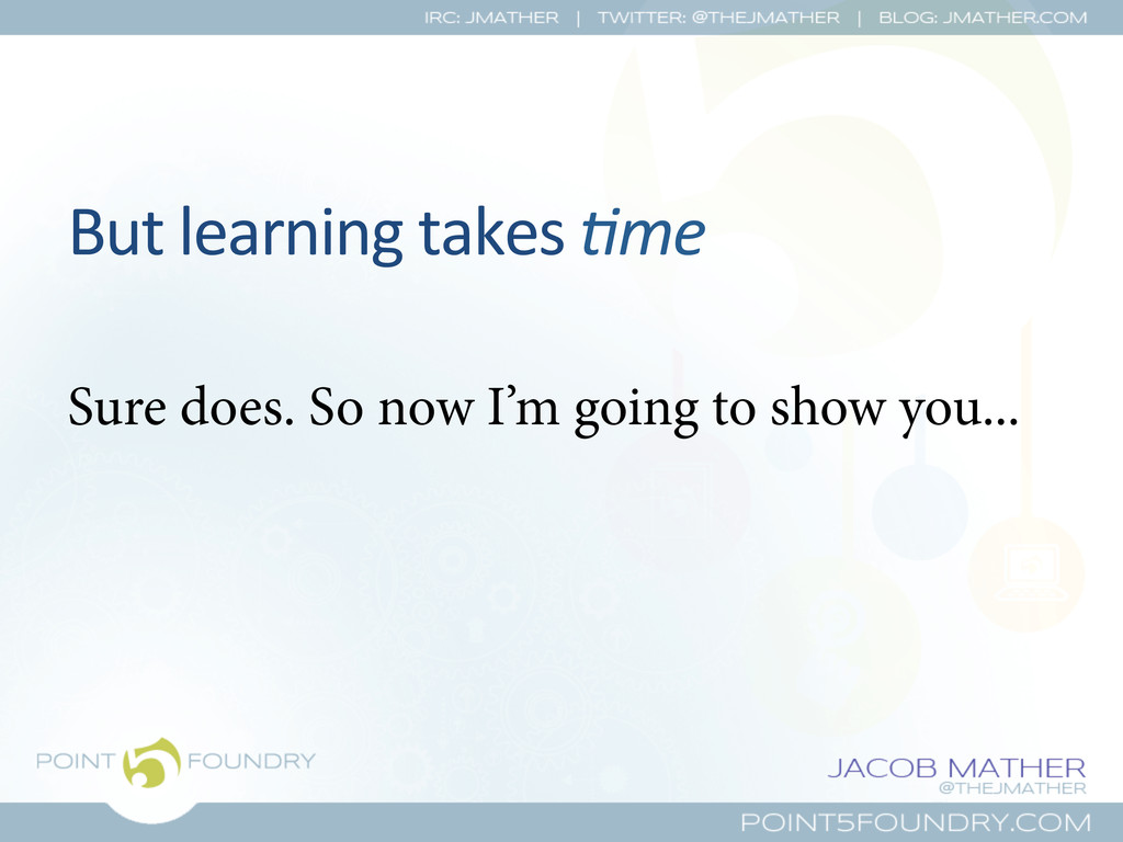 But learning takes !me  Sure does. ...