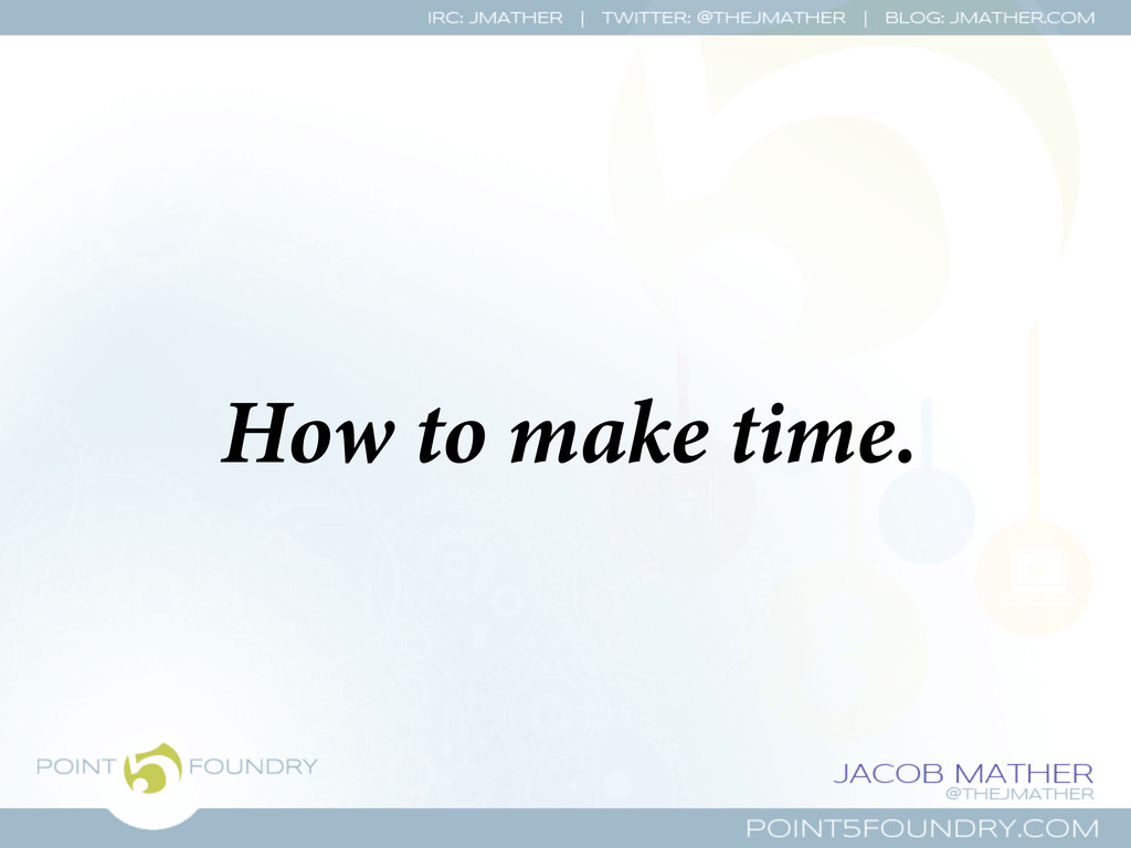 How to make time.