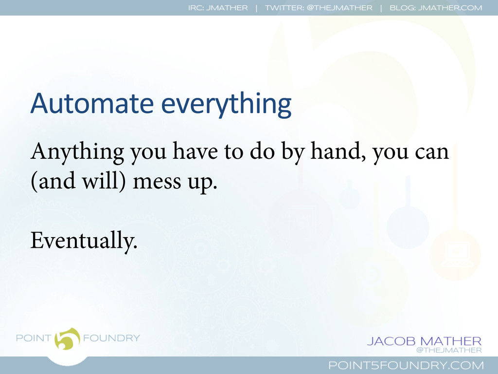 Automate everything  Anything you have to...