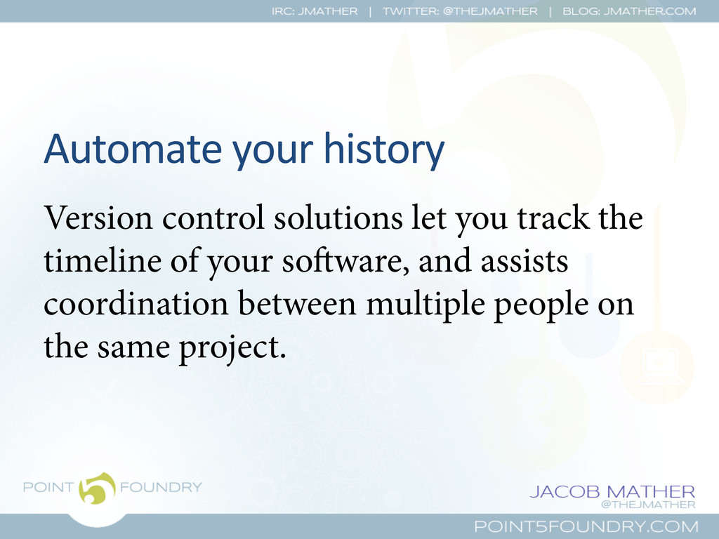 Automate your history  Version control...