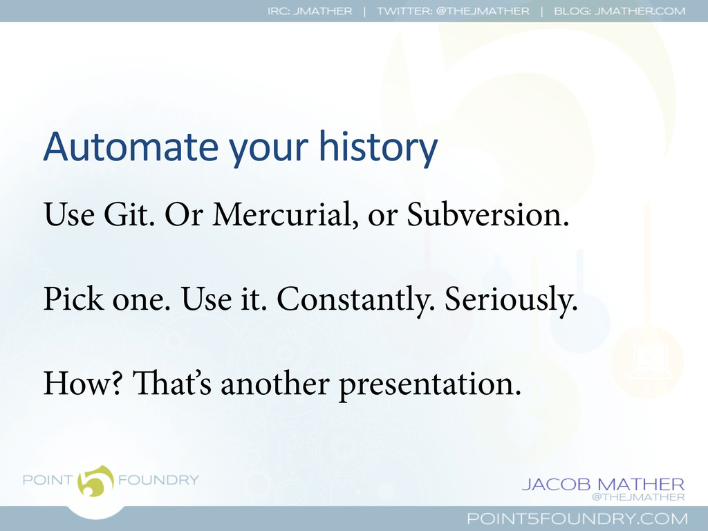 Automate your history  Use Git. Or Mer...
