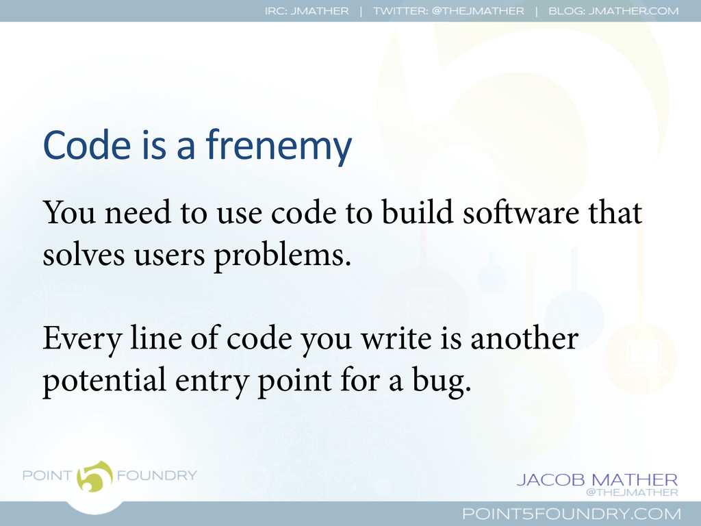 Code is a frenemy  You need to use ...