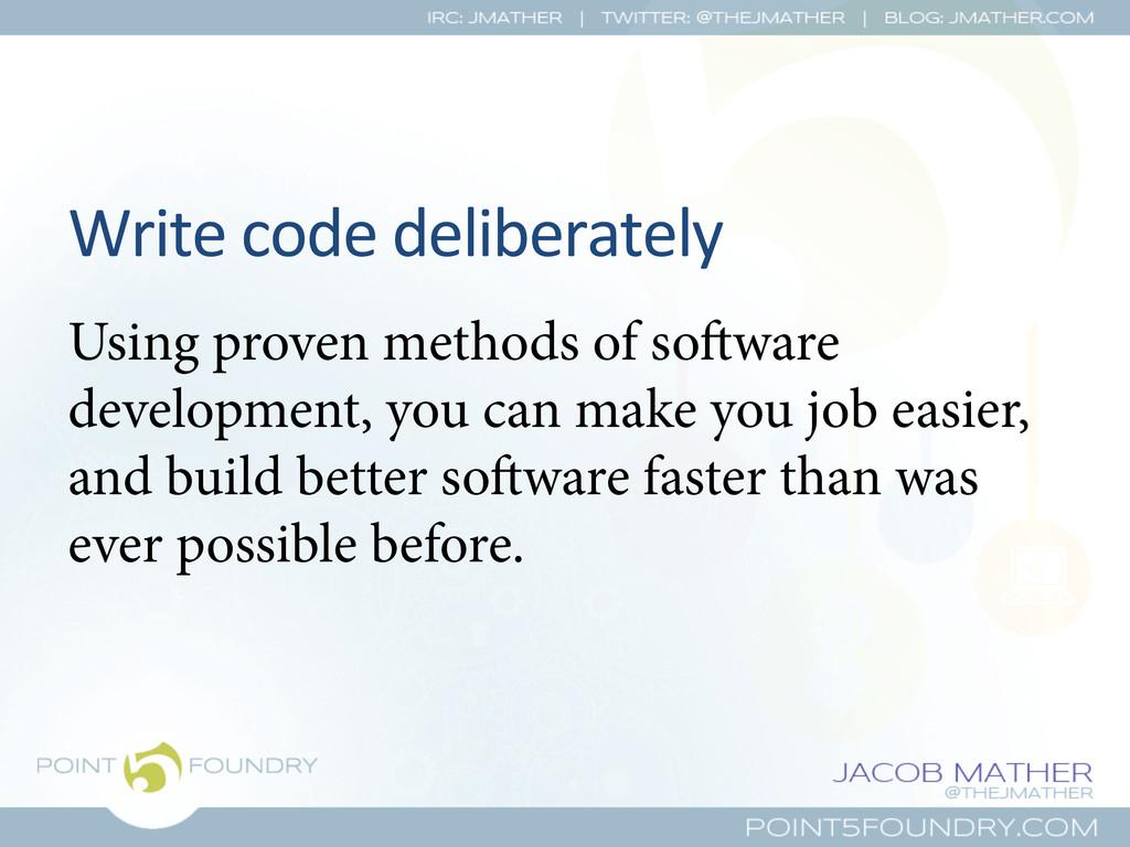 Write code deliberately  Using proven ...
