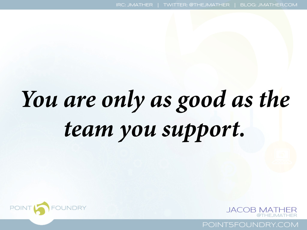 You are only as good as the team you support.