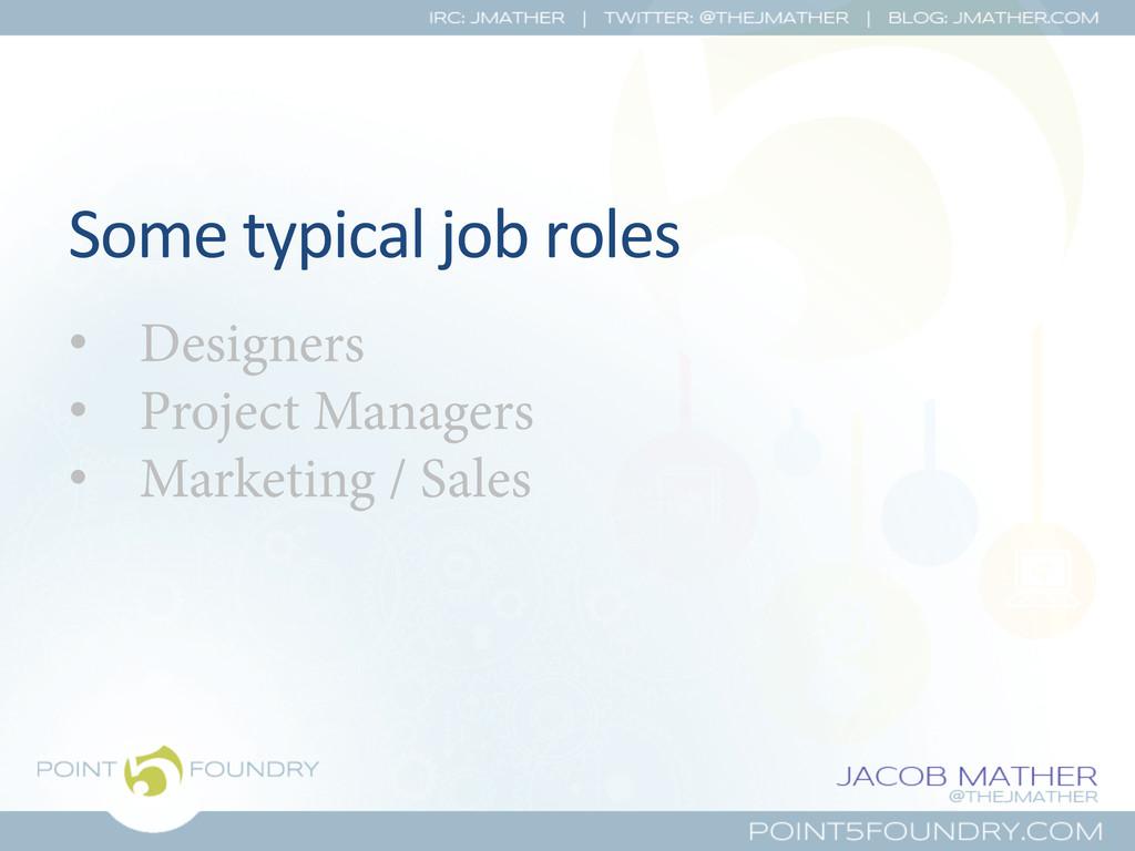 Some typical job roles  • Designer...