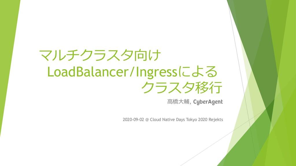 マルチクラスタ向け LoadBalancer/Ingressによる クラスタ移行 高橋大輔, ...