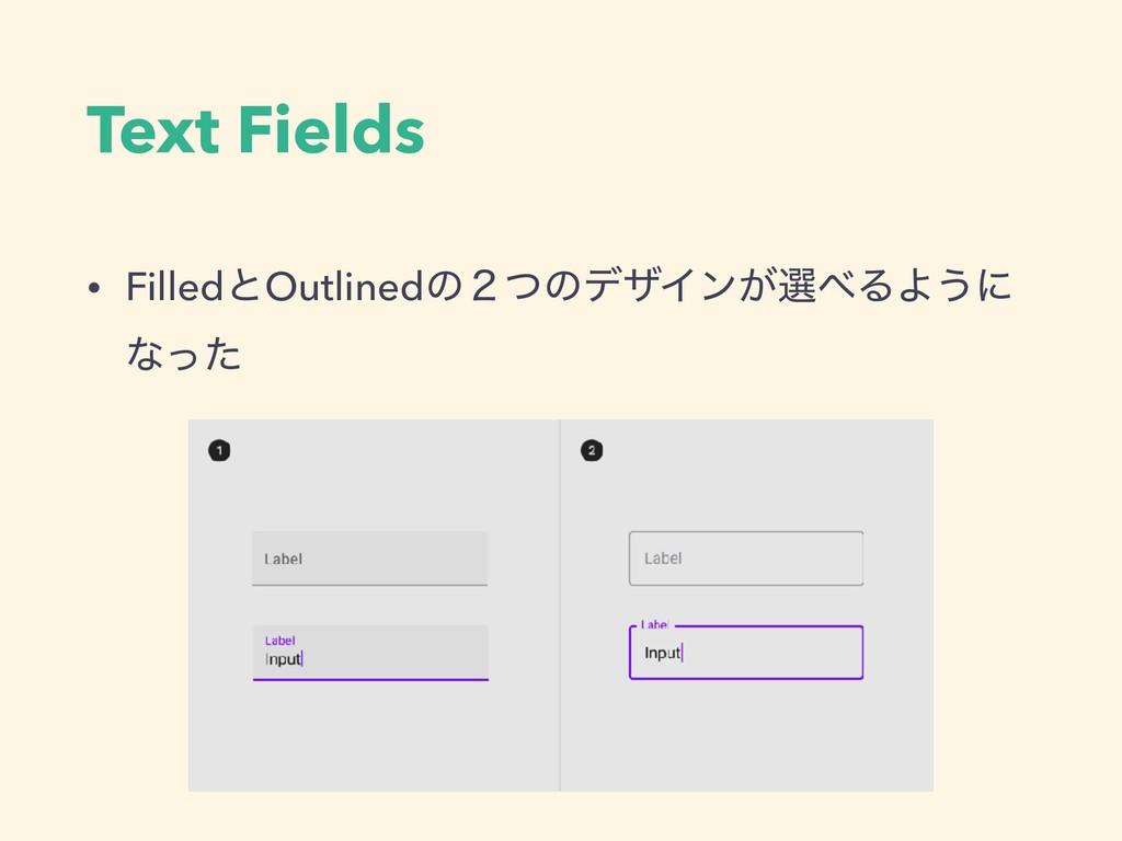 Text Fields • FilledͱOutlinedͷ̎ͭͷσβΠϯ͕બΔΑ͏ʹ ͳͬͨ