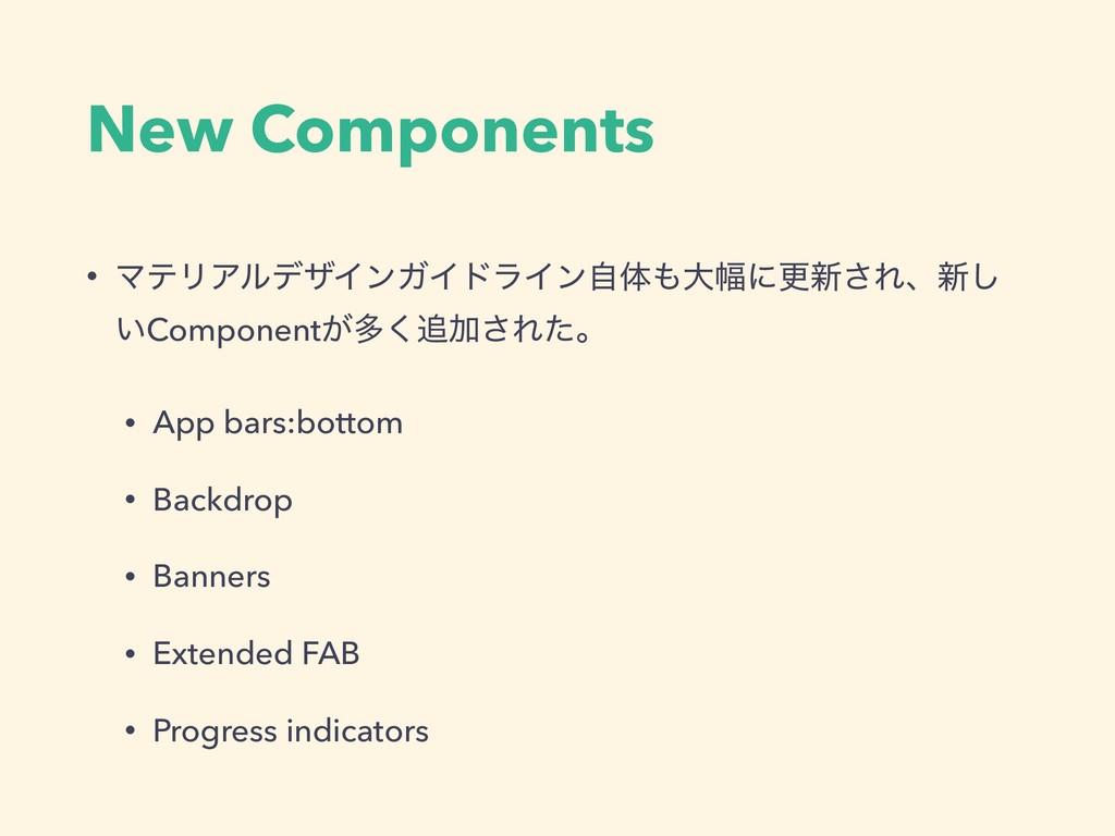 New Components • ϚςϦΞϧσβΠϯΨΠυϥΠϯࣗମେ෯ʹߋ৽͞Εɺ৽͠ ͍...