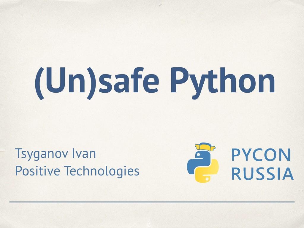 (Un)safe Python Tsyganov Ivan Positive Technolo...