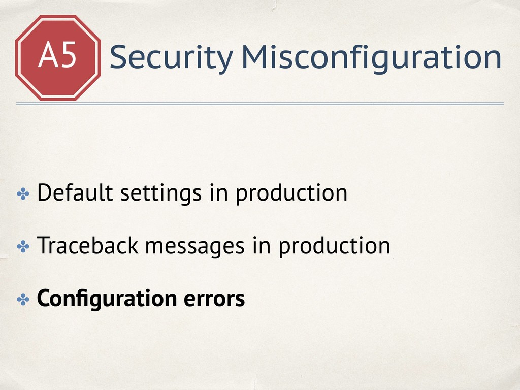 A5 Security Misconfiguration ✤ Default settings...
