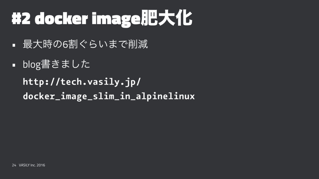 #2 docker imageංେԽ • ࠷େͷ6ׂ͙Β͍·Ͱݮ • blogॻ͖·ͨ͠ ...