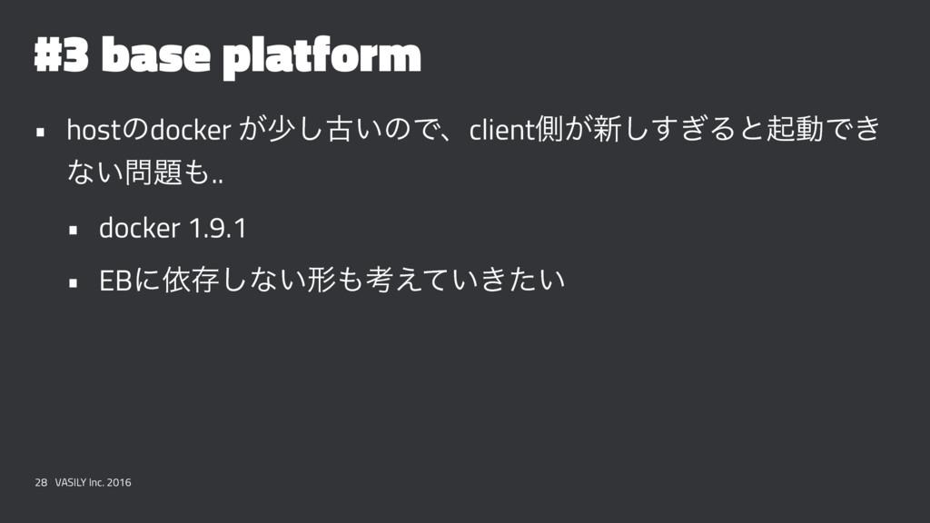 #3 base platform • hostͷdocker ͕গ͠ݹ͍ͷͰɺclientଆ͕...