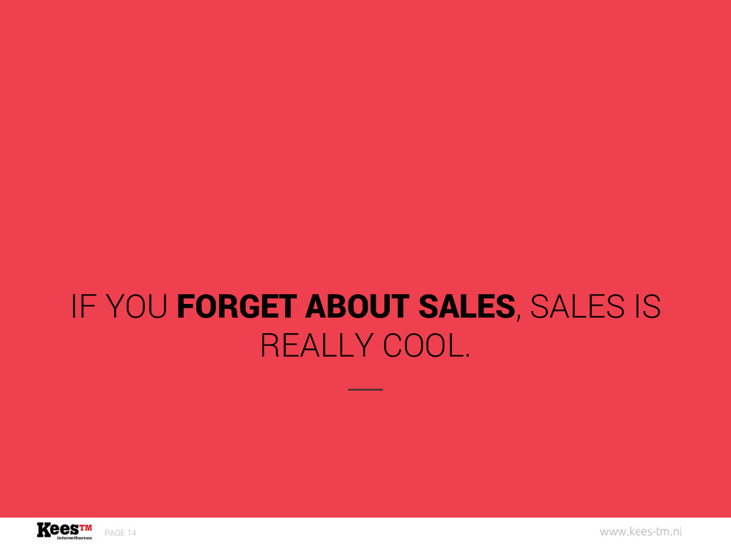 PAGE 14 IF YOU FORGET ABOUT SALES, SALES IS REA...