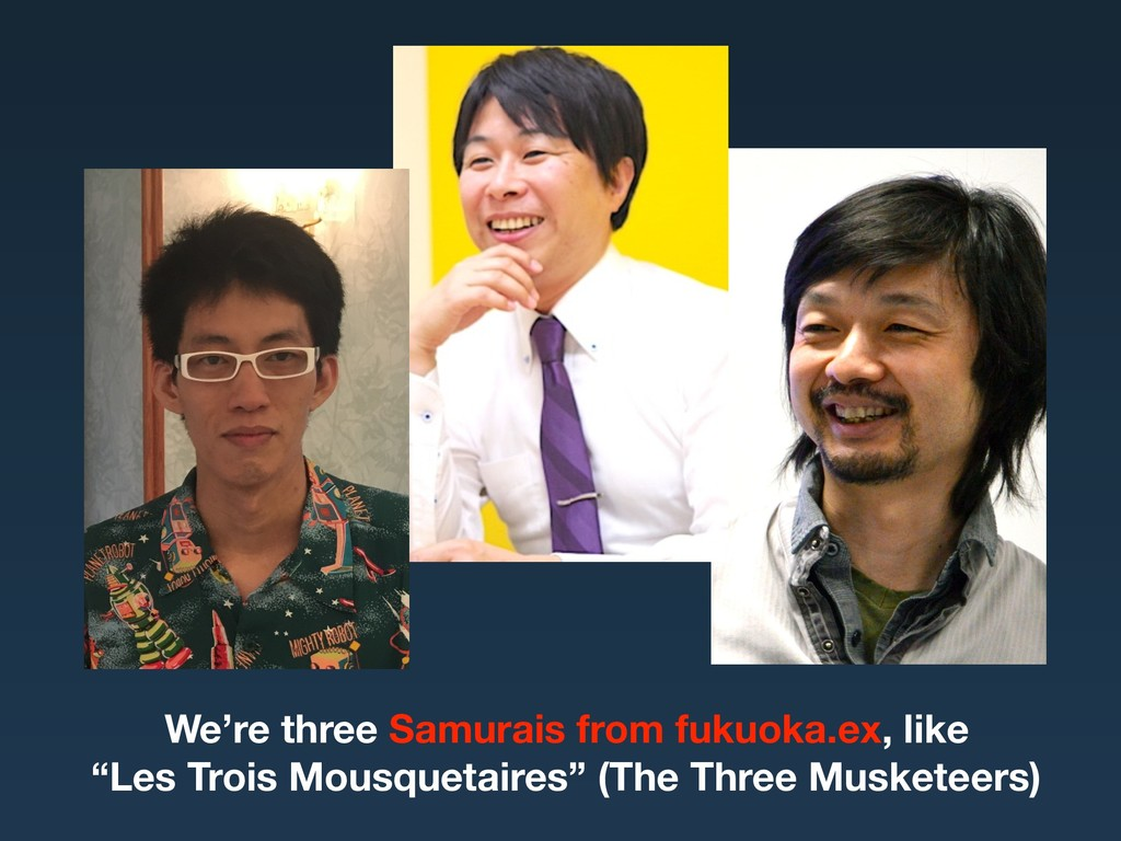 "We're three Samurais from fukuoka.ex, like ""Les..."
