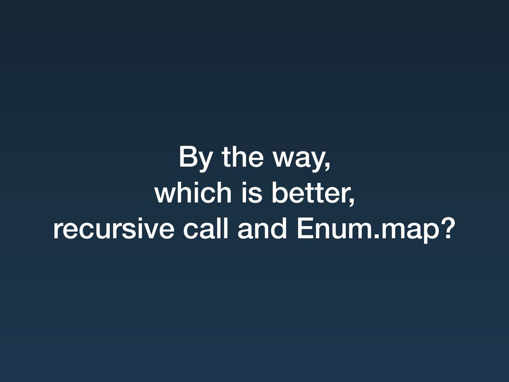 By the way, which is better,  recursive call ...