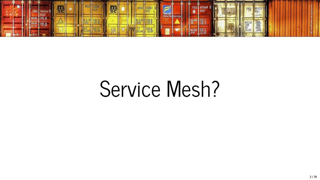 Service Mesh? 3/39