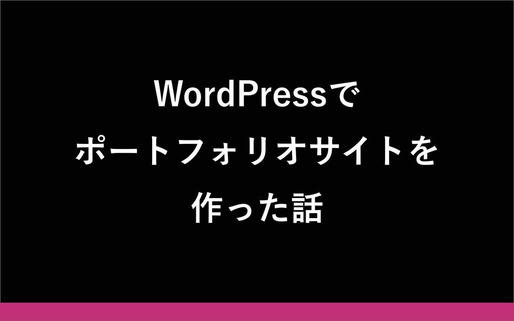 WordPressで ポートフォリオサイトを 作った話