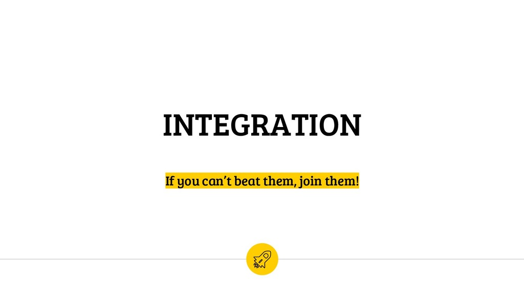 INTEGRATION If you can't beat them, join them!