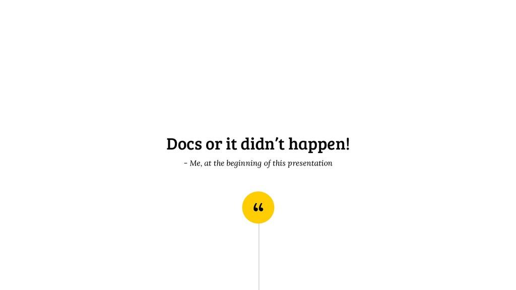""""""" Docs or it didn't happen! - Me, at the beginn..."""