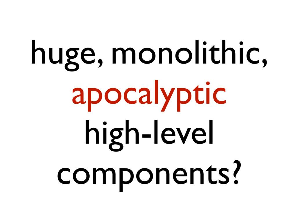 huge, monolithic, apocalyptic high-level compon...