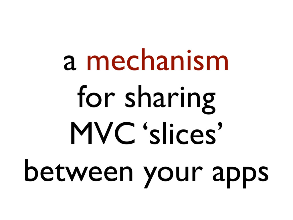 a mechanism for sharing MVC 'slices' between yo...