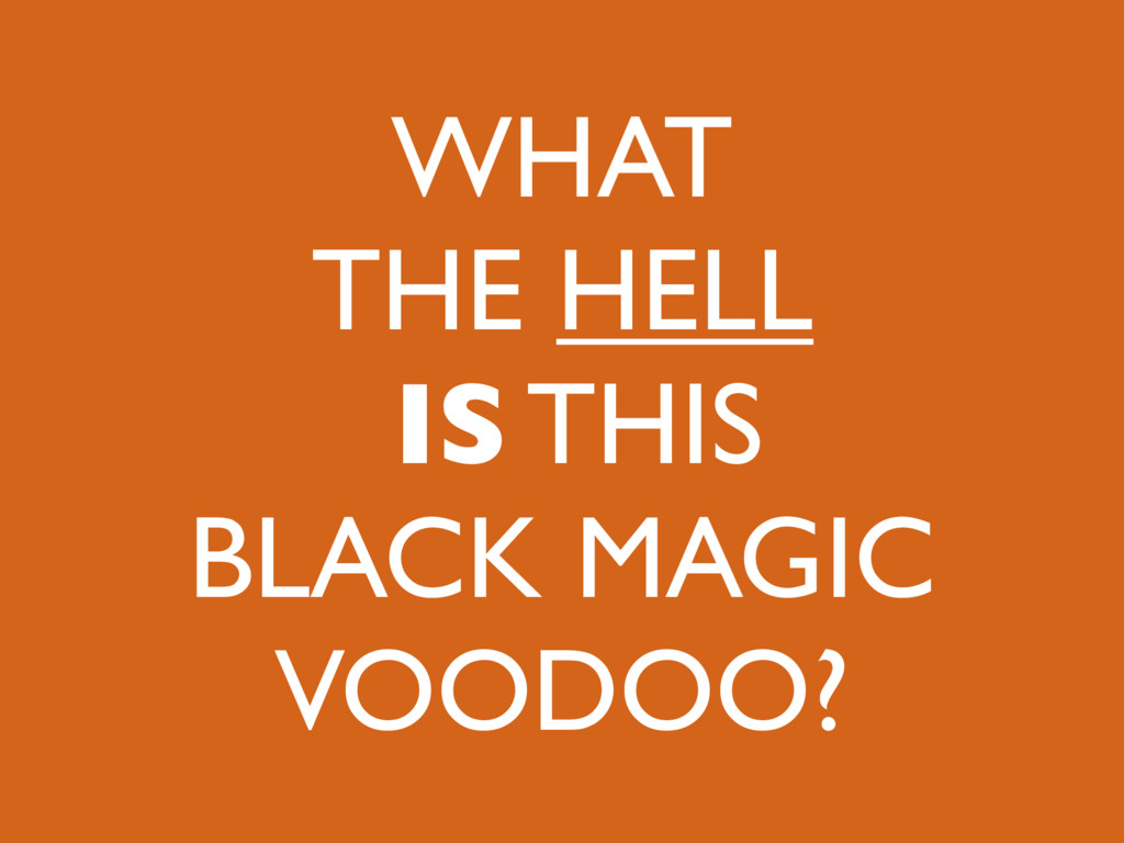 WHAT THE HELL IS THIS BLACK MAGIC VOODOO?