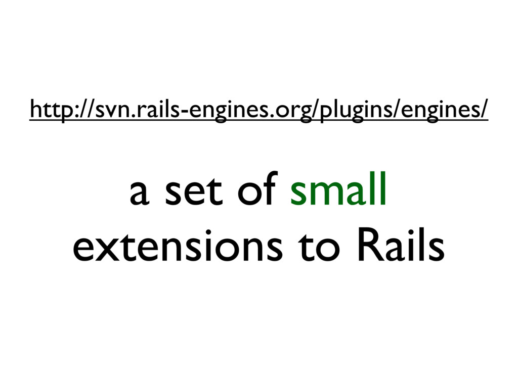 a set of small extensions to Rails http://svn.r...