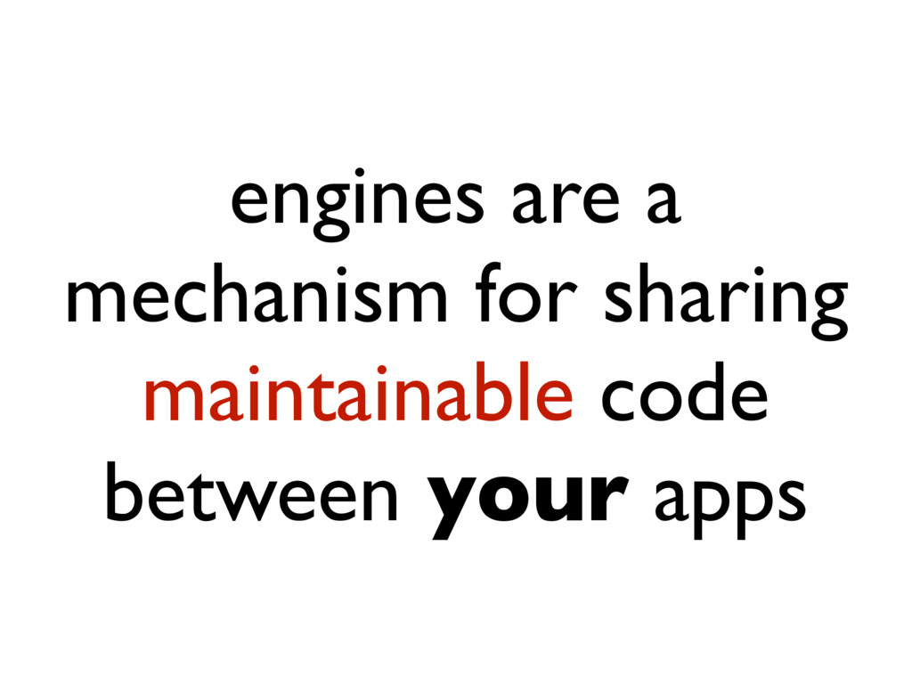 engines are a mechanism for sharing maintainabl...