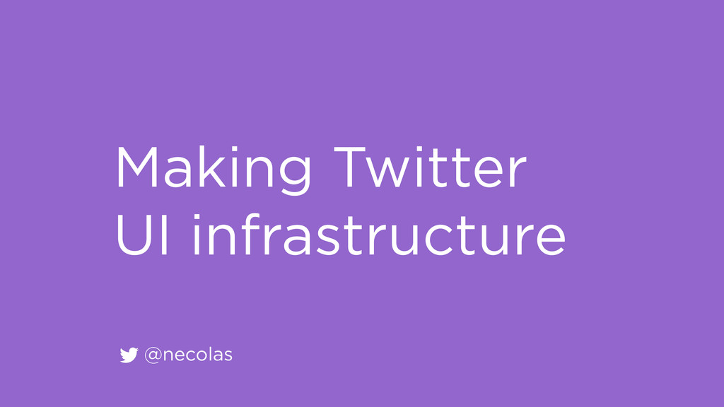 @necolas Making Twitter UI infrastructure