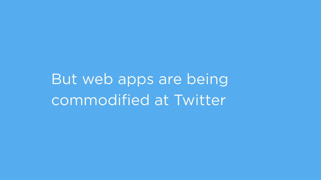 But web apps are being commodified at Twitter