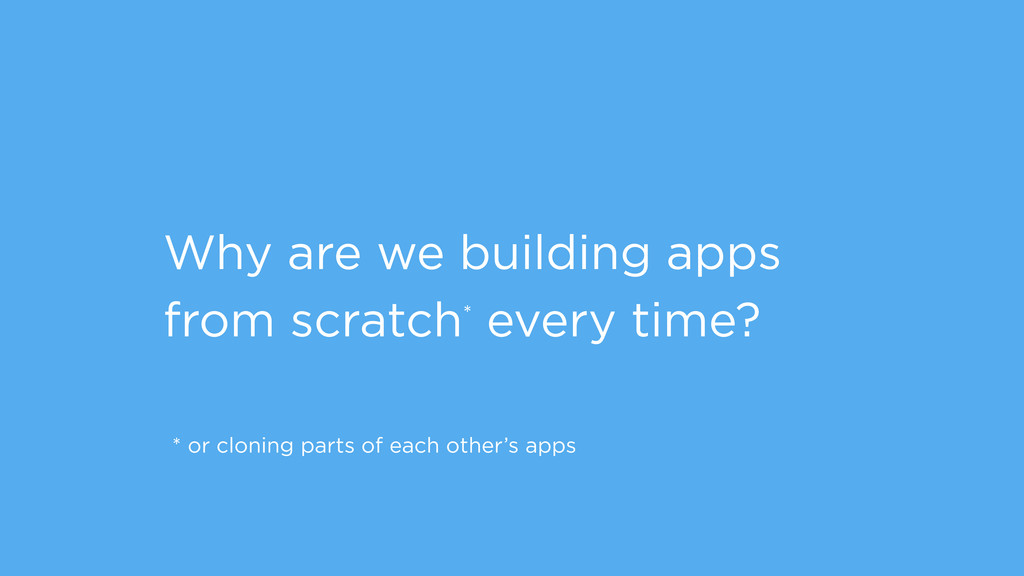 Why are we building apps from scratch* every ti...