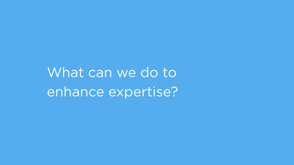 What can we do to enhance expertise?