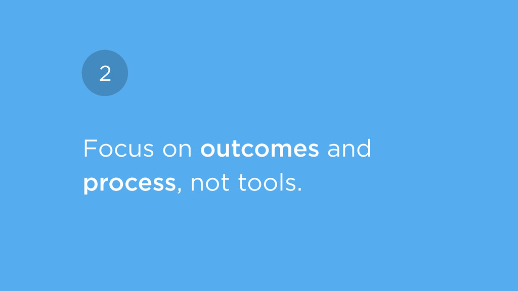 Focus on outcomes and process, not tools. 2