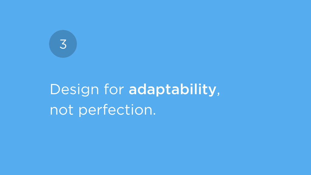 Design for adaptability, not perfection. 3